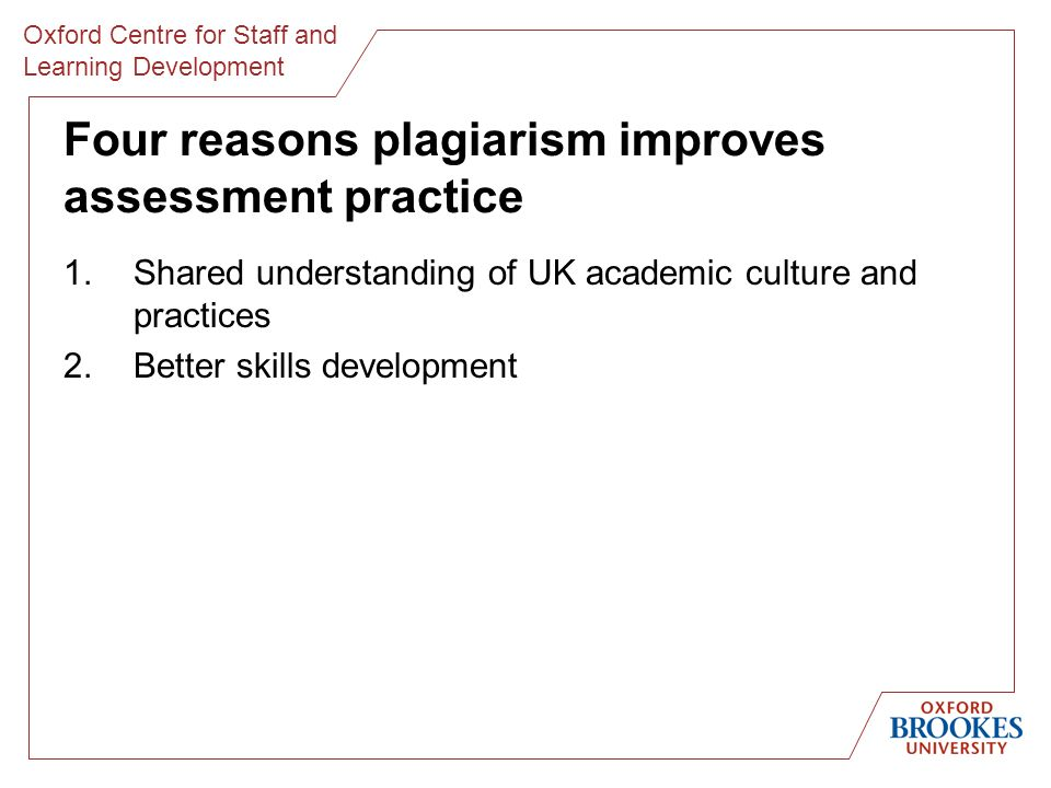 Oxford Centre for Staff and Learning Development Four reasons plagiarism improves assessment practice 1.Shared understanding of UK academic culture and practices 2.Better skills development