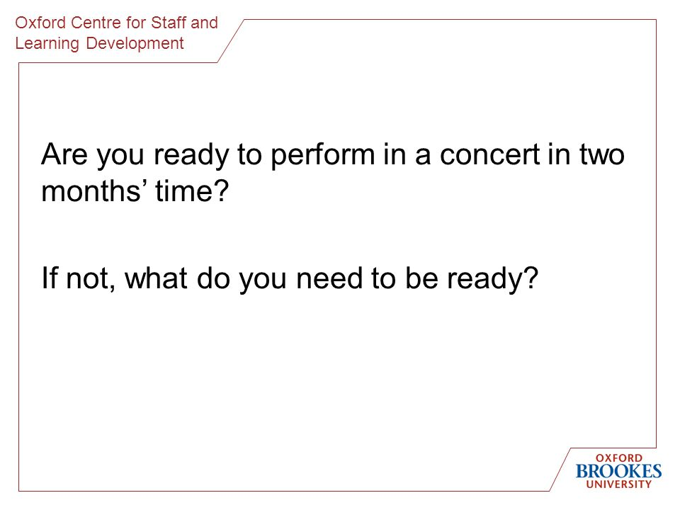 Oxford Centre for Staff and Learning Development Are you ready to perform in a concert in two months time? If not, what do you need to be ready?