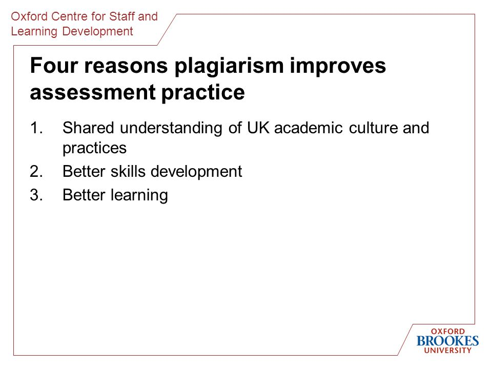 Oxford Centre for Staff and Learning Development Four reasons plagiarism improves assessment practice 1.Shared understanding of UK academic culture and practices 2.Better skills development 3.Better learning
