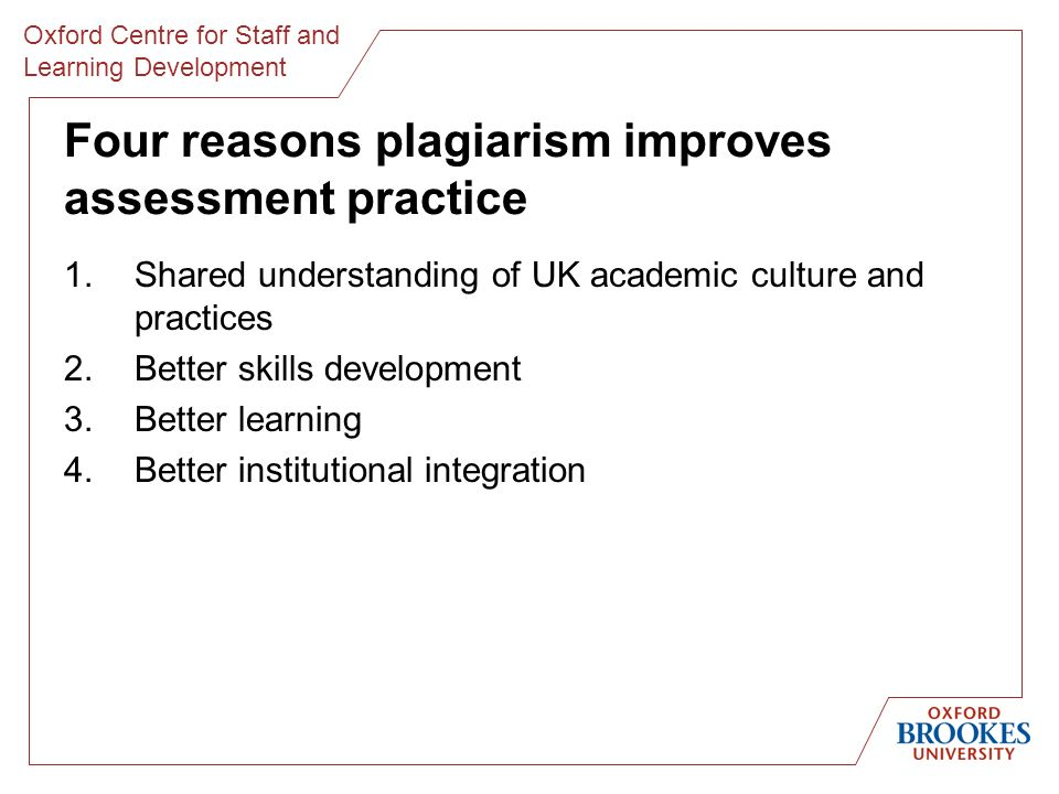Oxford Centre for Staff and Learning Development Four reasons plagiarism improves assessment practice 1.Shared understanding of UK academic culture and practices 2.Better skills development 3.Better learning 4.Better institutional integration