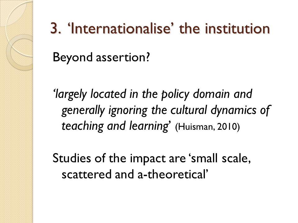 3. Internationalise the institution Beyond assertion? largely located in the policy domain and generally ignoring the cultural dynamics of teaching an