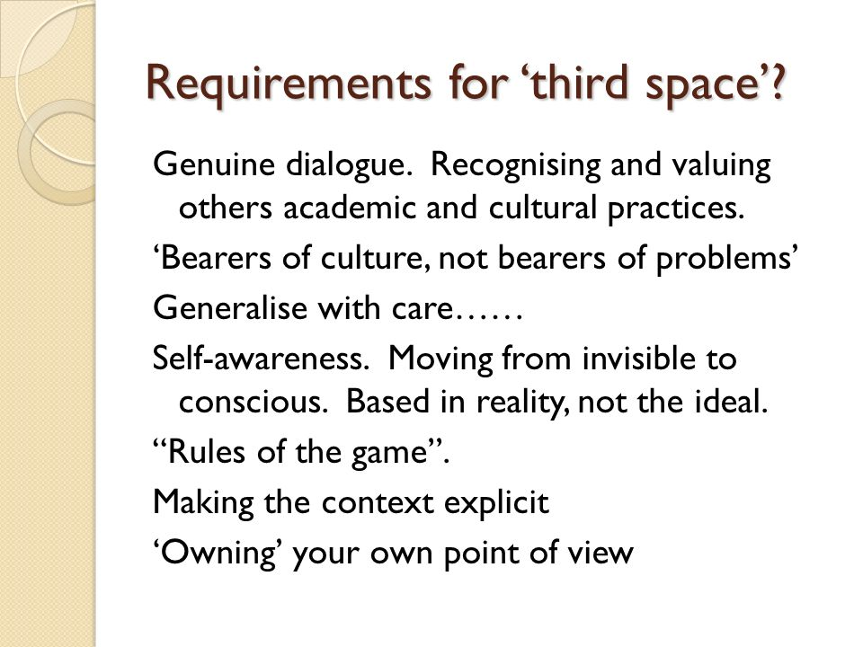 Requirements for third space? Genuine dialogue. Recognising and valuing others academic and cultural practices. Bearers of culture, not bearers of pro