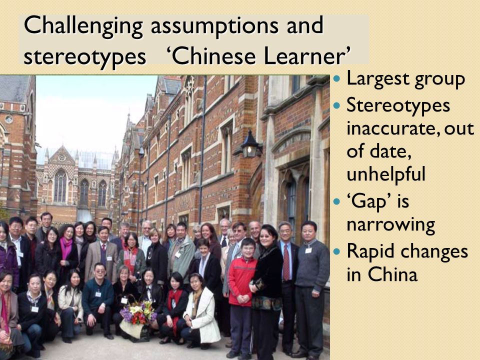 Challenging assumptions and stereotypes Chinese Learner Largest group Stereotypes inaccurate, out of date, unhelpful Gap is narrowing Rapid changes in China