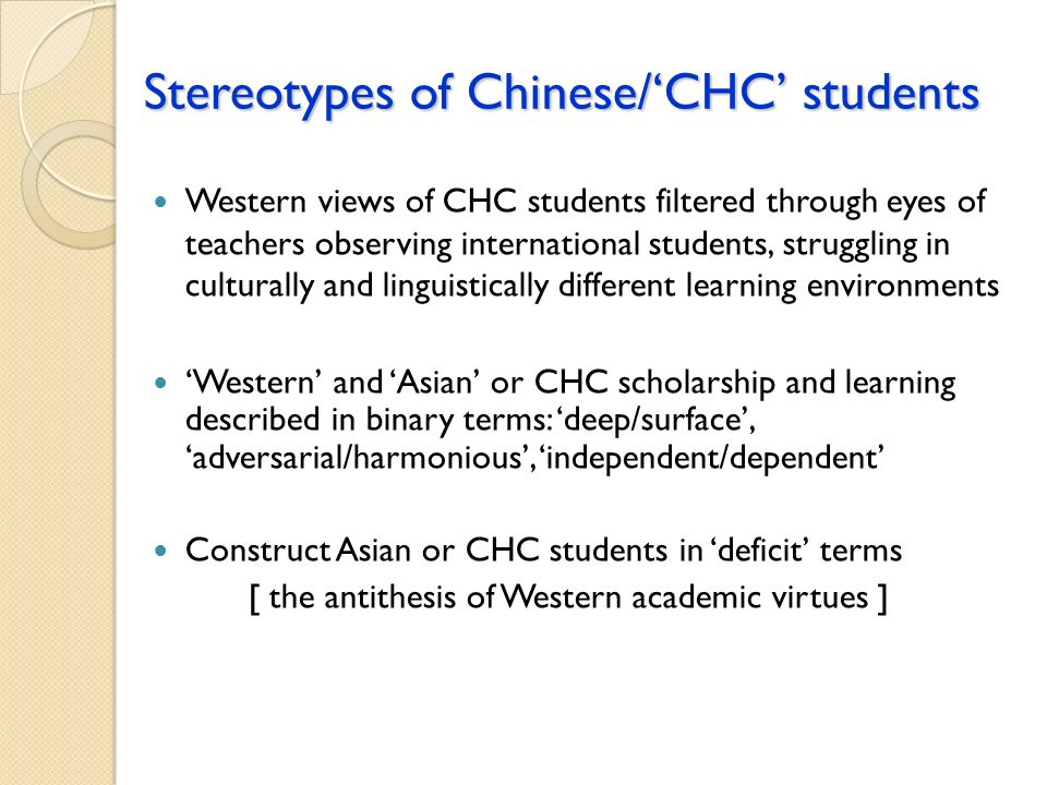 Stereotypes of Chinese/CHC students Western views of CHC students filtered through eyes of teachers observing international students, struggling in culturally and linguistically different learning environments Western and Asian or CHC scholarship and learning described in binary terms: deep/surface, adversarial/harmonious, independent/dependent Construct Asian or CHC students in deficit terms [ the antithesis of Western academic virtues ]