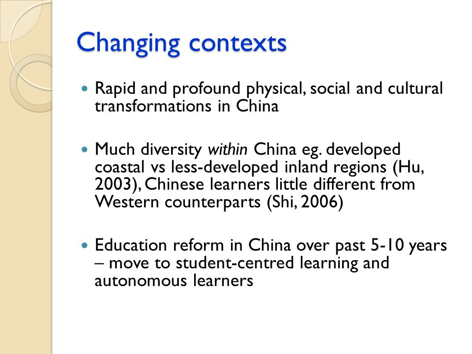 Changing contexts Rapid and profound physical, social and cultural transformations in China Much diversity within China eg. developed coastal vs less-