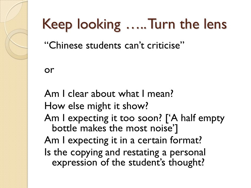 Keep looking ….. Turn the lens Chinese students cant criticise or Am I clear about what I mean? How else might it show? Am I expecting it too soon? [A