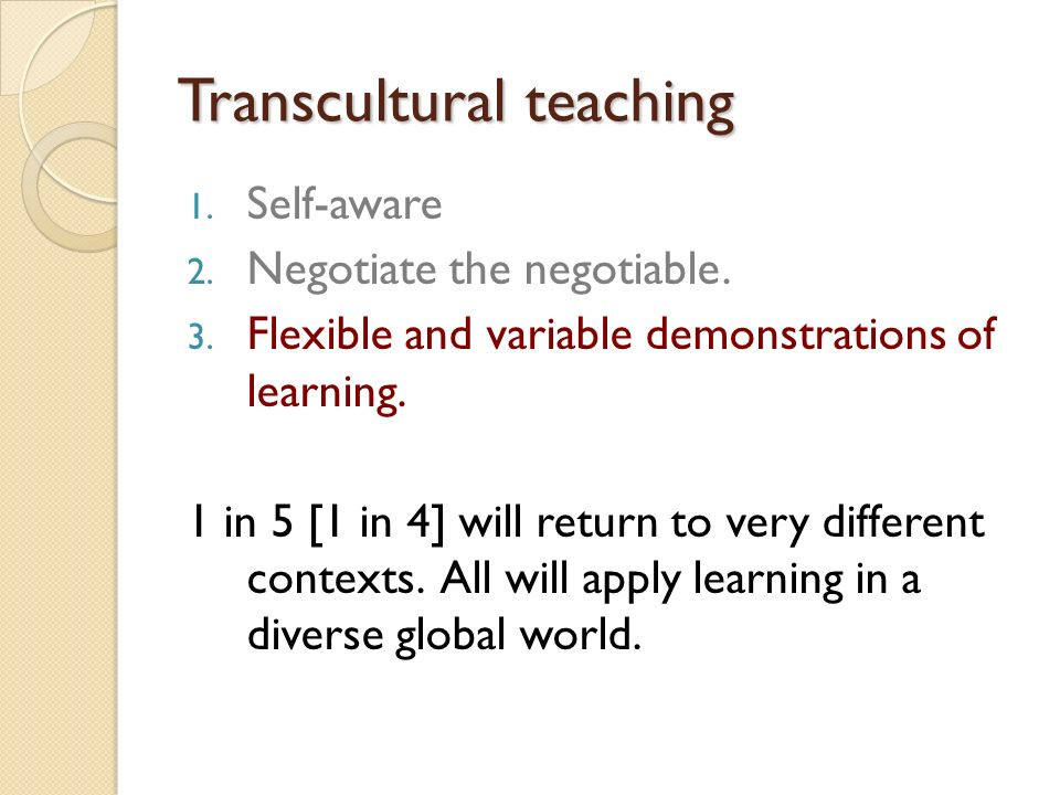 Transcultural teaching 1. Self-aware 2. Negotiate the negotiable. 3. Flexible and variable demonstrations of learning. 1 in 5 [1 in 4] will return to