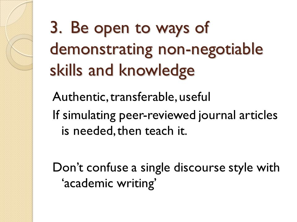 3. Be open to ways of demonstrating non-negotiable skills and knowledge Authentic, transferable, useful If simulating peer-reviewed journal articles i