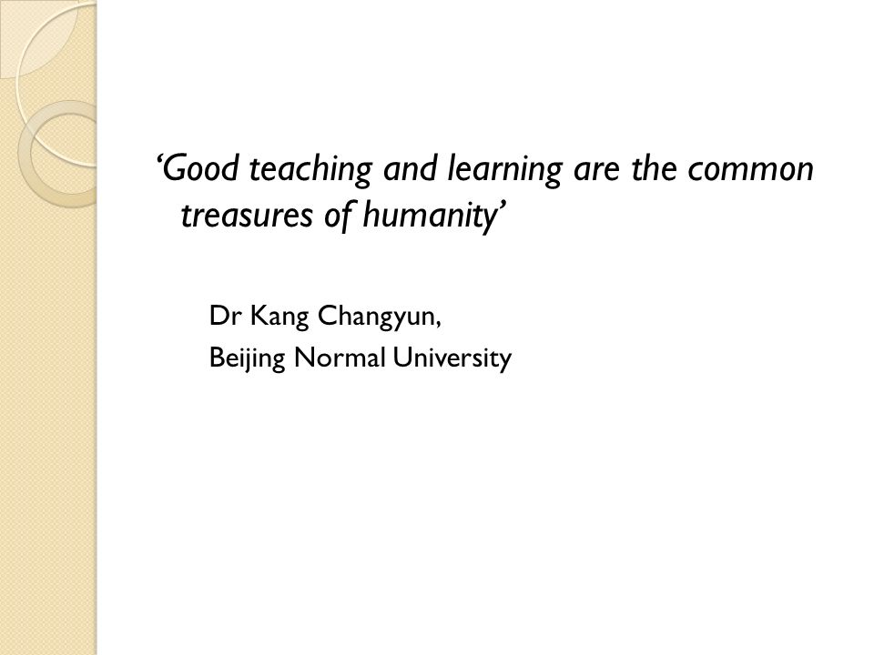 Good teaching and learning are the common treasures of humanity Dr Kang Changyun, Beijing Normal University