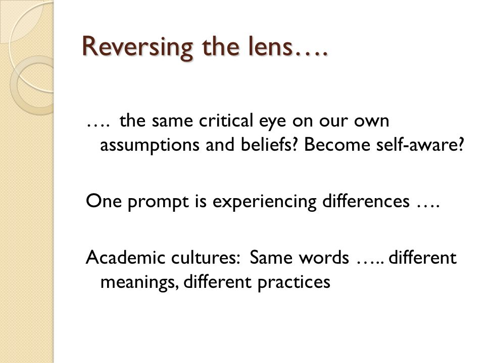 Reversing the lens…. …. the same critical eye on our own assumptions and beliefs.