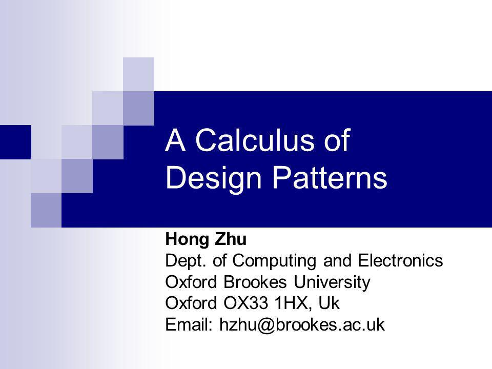 A Calculus of Design Patterns Hong Zhu Dept.