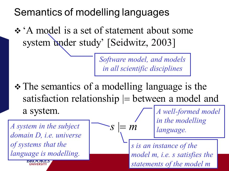 Semantics of modelling languages A model is a set of statement about some system under study [Seidwitz, 2003] The semantics of a modelling language is the satisfaction relationship between a model and a system.