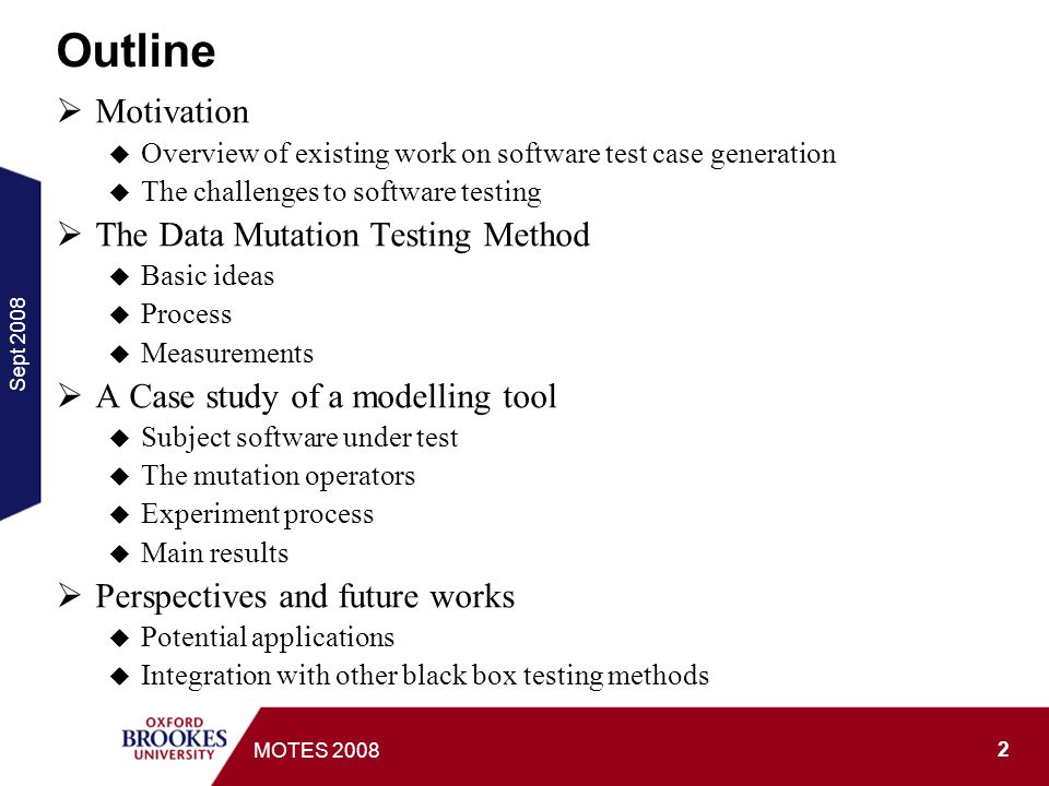 Sept 2008 3 MOTES 2008 Motivation Test case generation One of the most labour intensive tasks in practices Huge impact on test effectiveness and efficiency Need to meet multiple goals Reality: to represent real operation of the system Coverage: functions, program code, input/output data space, and their combinations Efficiency: not to overkill, easy to execute, etc.