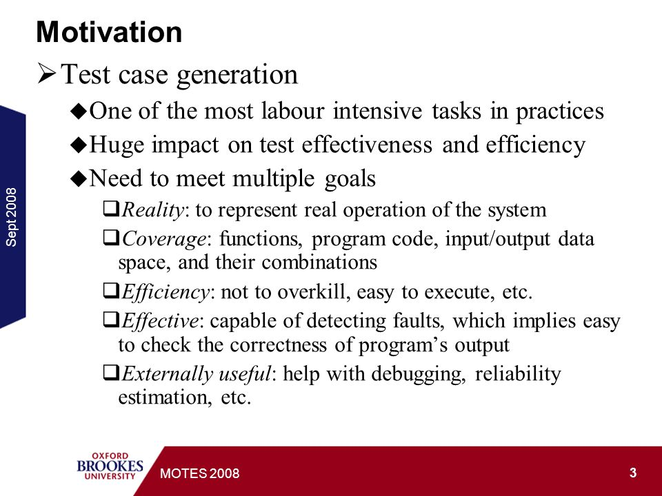 Sept MOTES 2008 Motivation Test case generation One of the most labour intensive tasks in practices Huge impact on test effectiveness and efficiency Need to meet multiple goals Reality: to represent real operation of the system Coverage: functions, program code, input/output data space, and their combinations Efficiency: not to overkill, easy to execute, etc.