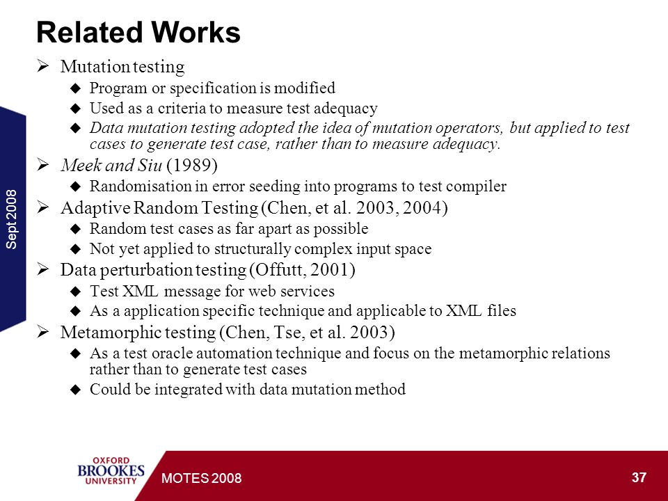 Sept MOTES 2008 Related Works Mutation testing Program or specification is modified Used as a criteria to measure test adequacy Data mutation testing adopted the idea of mutation operators, but applied to test cases to generate test case, rather than to measure adequacy.
