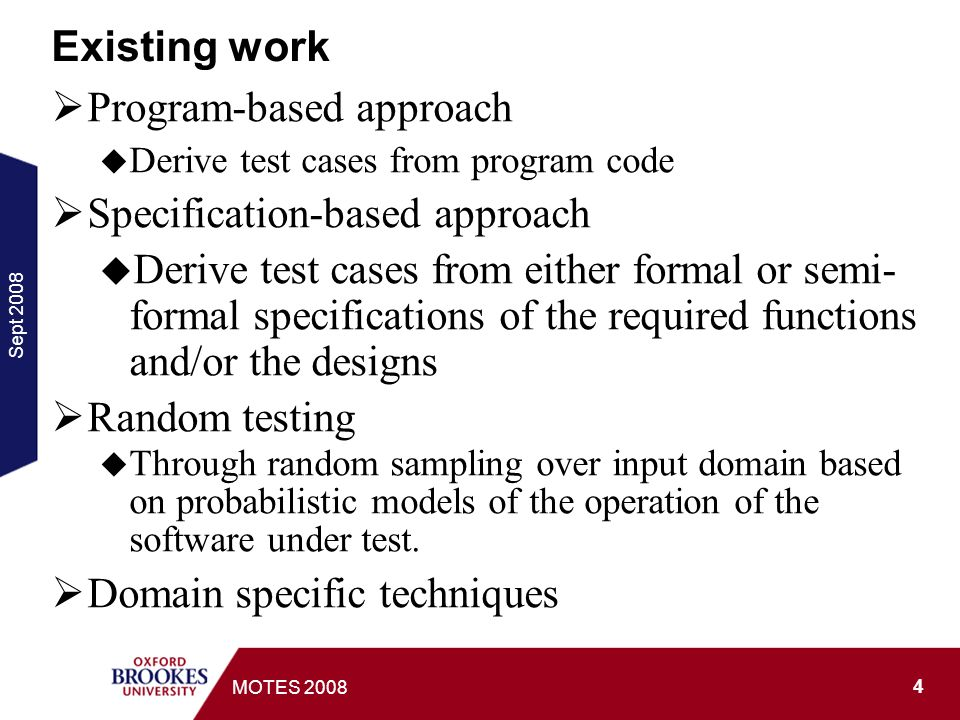 Sept MOTES 2008 Existing work Program-based approach Derive test cases from program code Specification-based approach Derive test cases from either formal or semi- formal specifications of the required functions and/or the designs Random testing Through random sampling over input domain based on probabilistic models of the operation of the software under test.