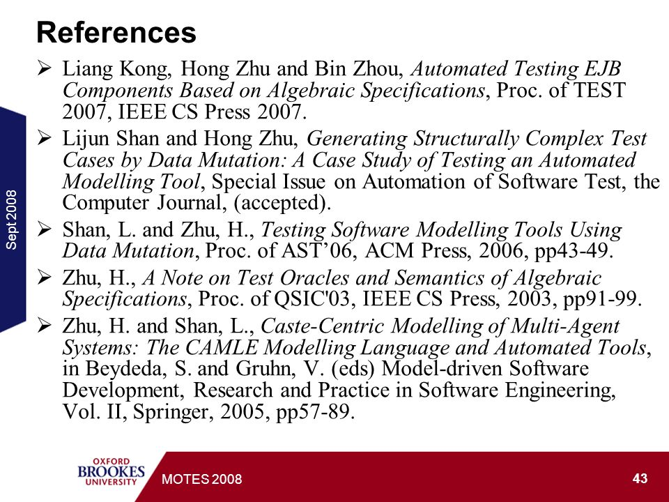 Sept MOTES 2008 References Liang Kong, Hong Zhu and Bin Zhou, Automated Testing EJB Components Based on Algebraic Specifications, Proc.