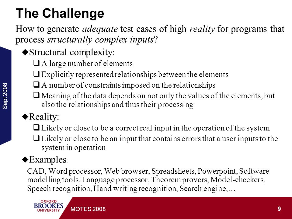 Sept MOTES 2008 The Challenge How to generate adequate test cases of high reality for programs that process structurally complex inputs.
