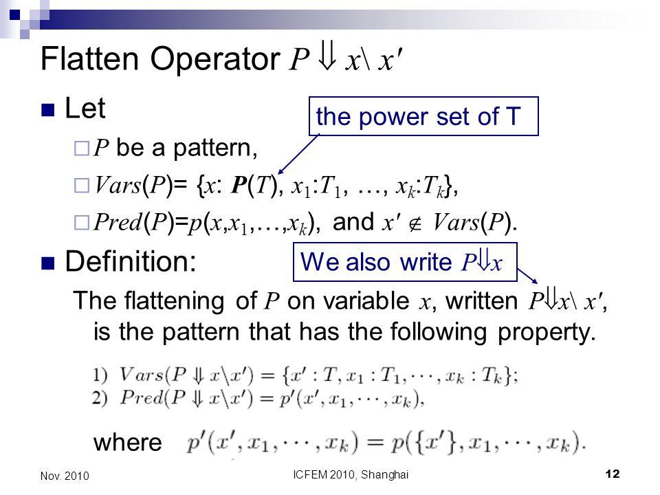 ICFEM 2010, Shanghai12 Nov. 2010 Flatten Operator P x\ x' Let P be a pattern, Vars ( P )= { x : P ( T ), x 1 : T 1, …, x k : T k }, Pred ( P )= p ( x,