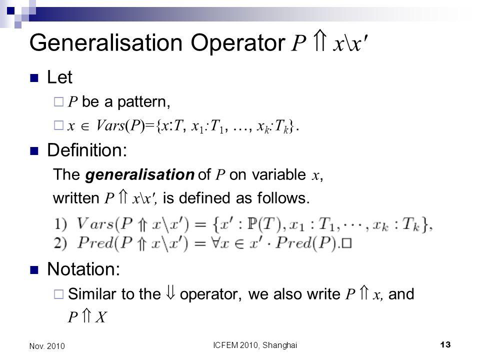 ICFEM 2010, Shanghai13 Nov. 2010 Generalisation Operator P x\x' Let P be a pattern, x Vars(P)={x : T, x 1 :T 1, …, x k :T k }. Definition: The general