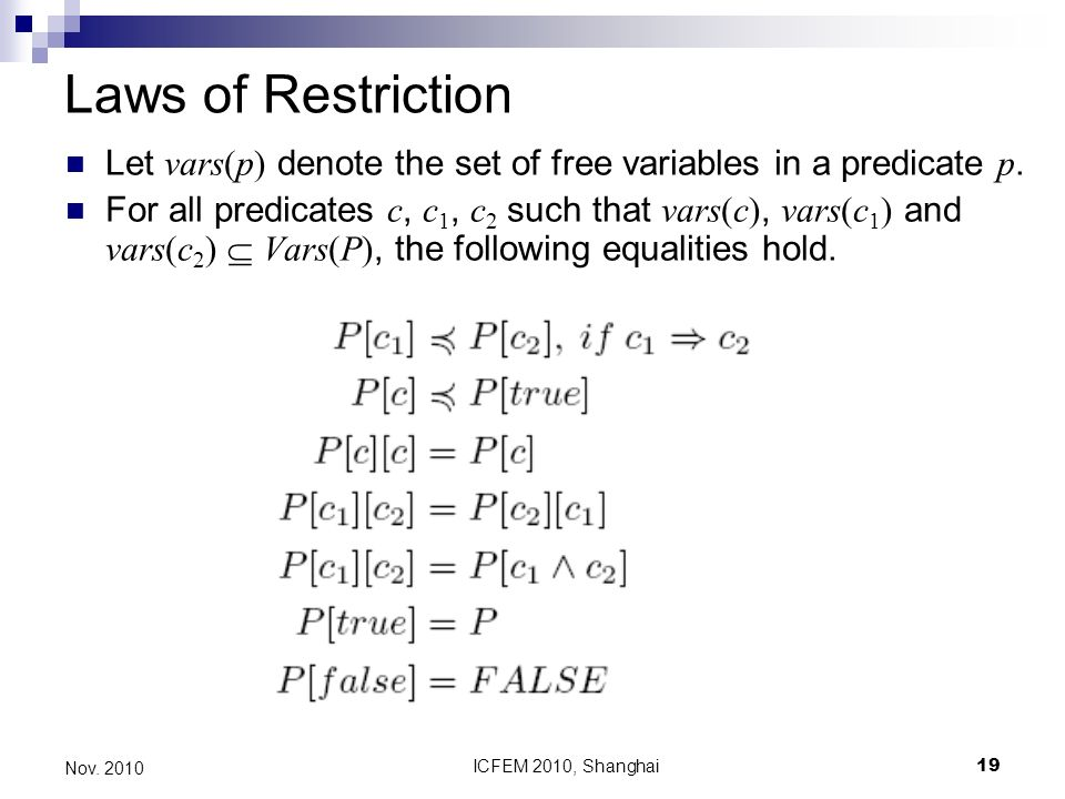 ICFEM 2010, Shanghai19 Nov. 2010 Laws of Restriction Let vars(p) denote the set of free variables in a predicate p. For all predicates c, c 1, c 2 suc