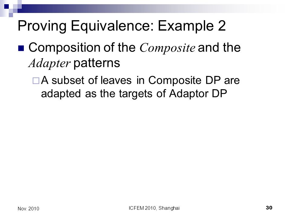 ICFEM 2010, Shanghai30 Nov. 2010 Proving Equivalence: Example 2 Composition of the Composite and the Adapter patterns A subset of leaves in Composite