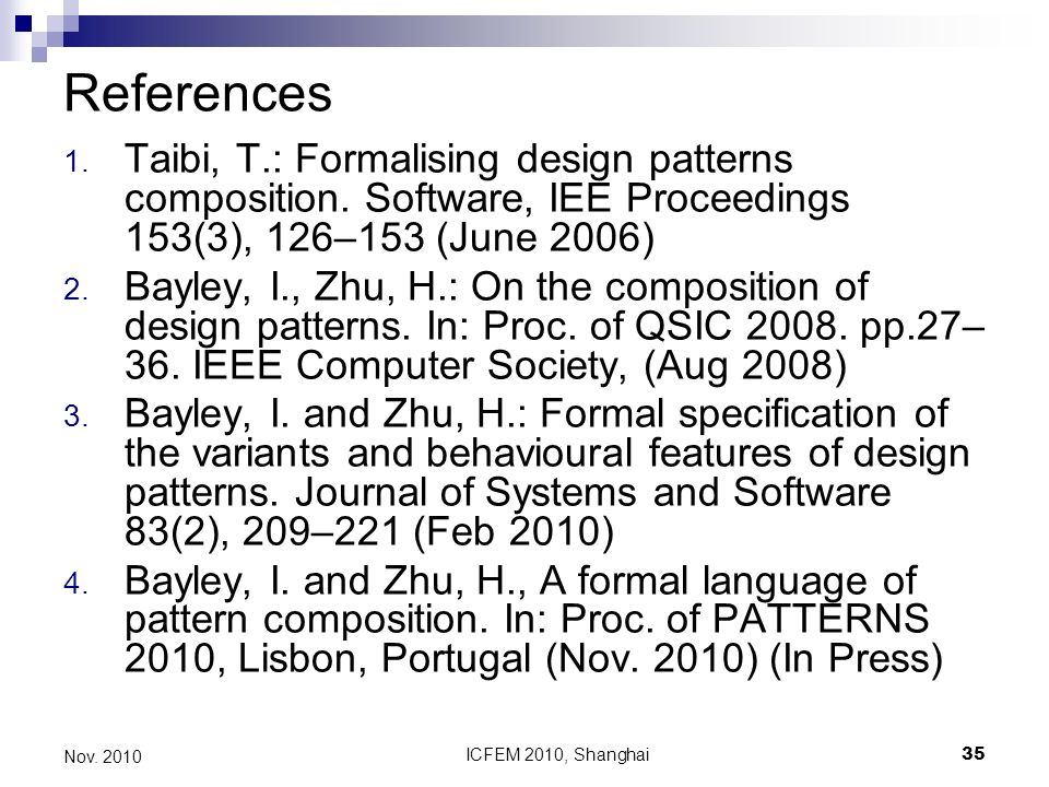 ICFEM 2010, Shanghai35 Nov. 2010 References 1. Taibi, T.: Formalising design patterns composition. Software, IEE Proceedings 153(3), 126–153 (June 200