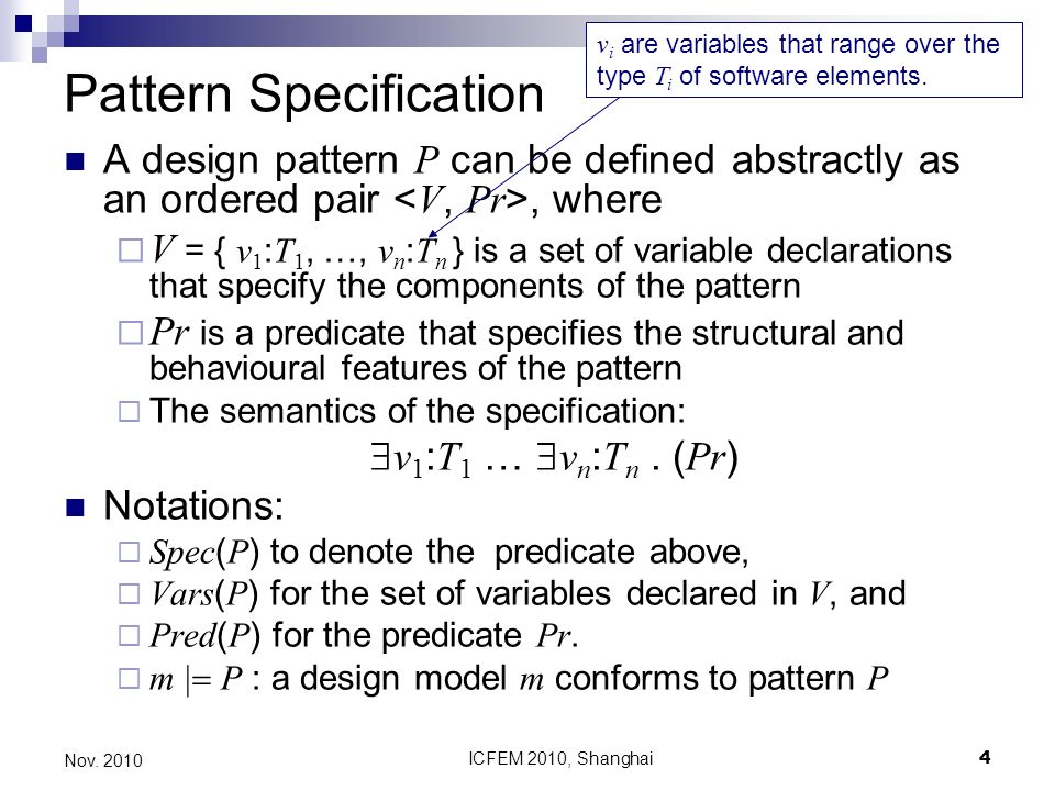 ICFEM 2010, Shanghai4 Nov. 2010 Pattern Specification A design pattern P can be defined abstractly as an ordered pair, where V = { v 1 : T 1, …, v n :
