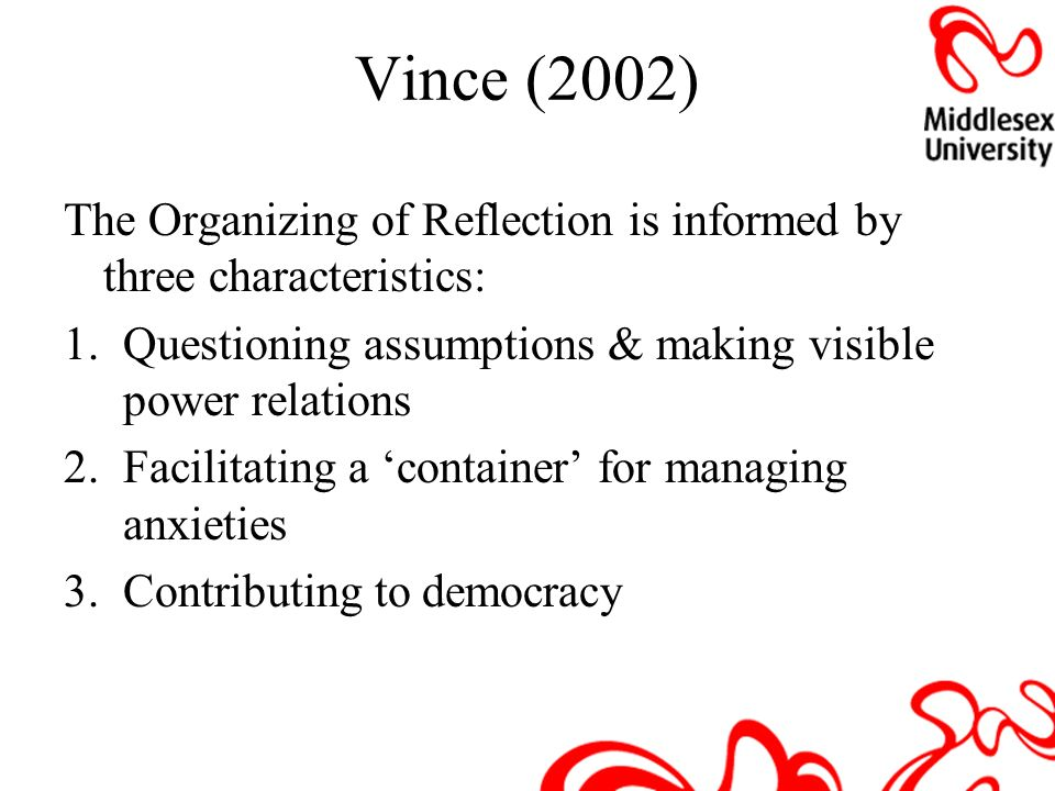 Vince (2002) The Organizing of Reflection is informed by three characteristics: 1.Questioning assumptions & making visible power relations 2.Facilitat