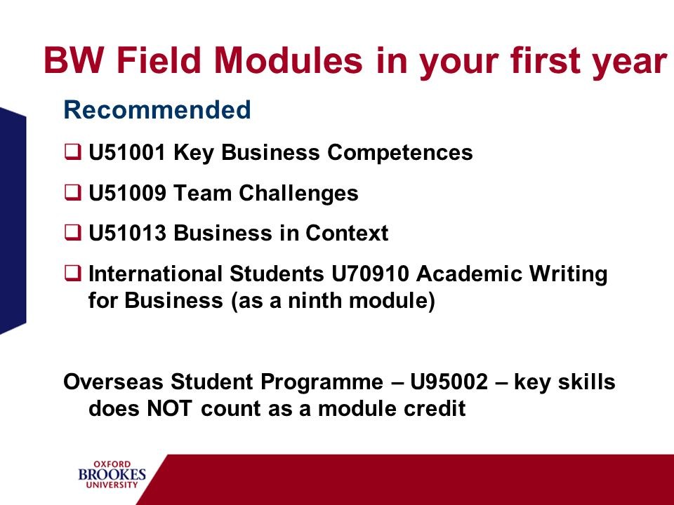 BW Field Modules in your first year Recommended U51001 Key Business Competences U51009 Team Challenges U51013 Business in Context International Students U70910 Academic Writing for Business (as a ninth module) Overseas Student Programme – U95002 – key skills does NOT count as a module credit