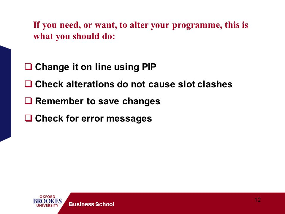 12 Business School Change it on line using PIP Check alterations do not cause slot clashes Remember to save changes Check for error messages If you ne