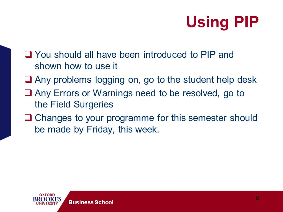 8 Business School Using PIP You should all have been introduced to PIP and shown how to use it Any problems logging on, go to the student help desk An