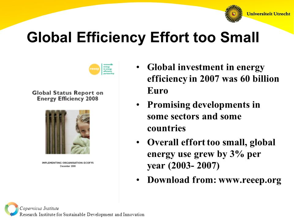Copernicus Institute Research Institute for Sustainable Development and Innovation Global Efficiency Effort too Small Global investment in energy efficiency in 2007 was 60 billion Euro Promising developments in some sectors and some countries Overall effort too small, global energy use grew by 3% per year (2003- 2007) Download from: www.reeep.org