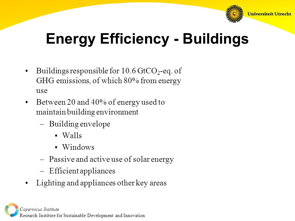 Copernicus Institute Research Institute for Sustainable Development and Innovation Energy Efficiency - Buildings Buildings responsible for 10.6 GtCO 2 -eq.