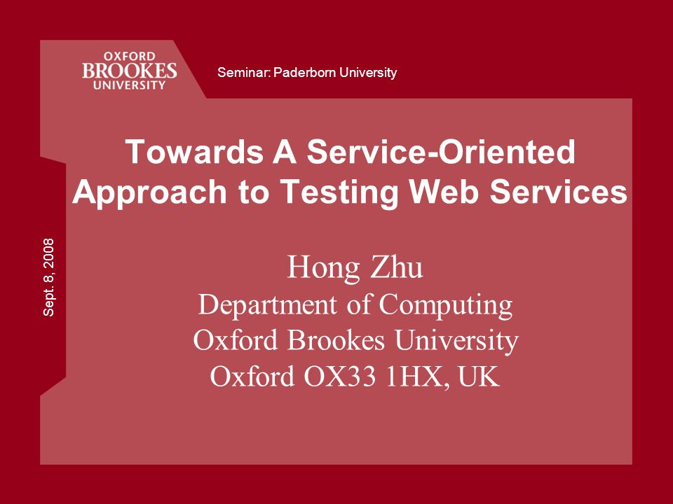 Sept. 8, 2008 Seminar: Paderborn University Towards A Service-Oriented Approach to Testing Web Services Hong Zhu Department of Computing Oxford Brooke
