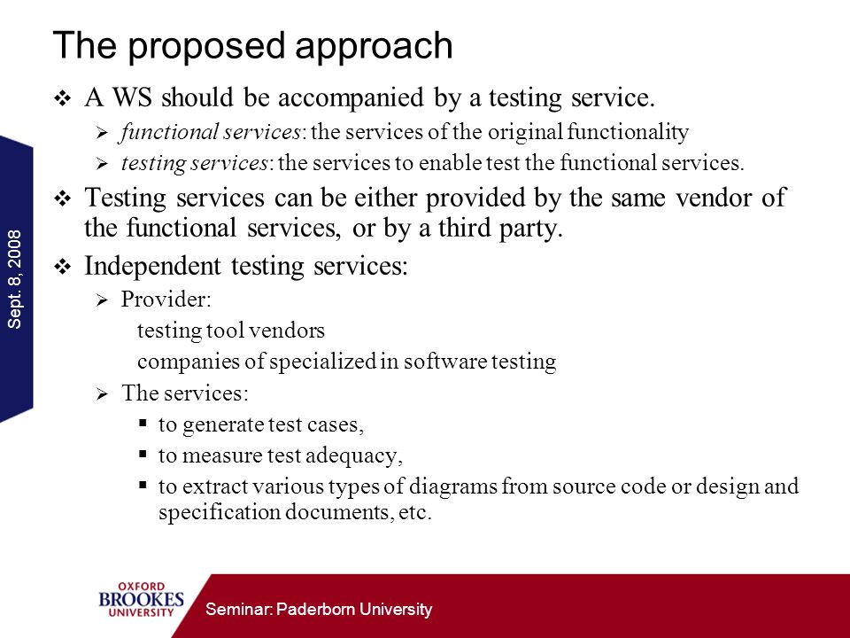 Sept. 8, 2008 Seminar: Paderborn University The proposed approach A WS should be accompanied by a testing service. functional services: the services o
