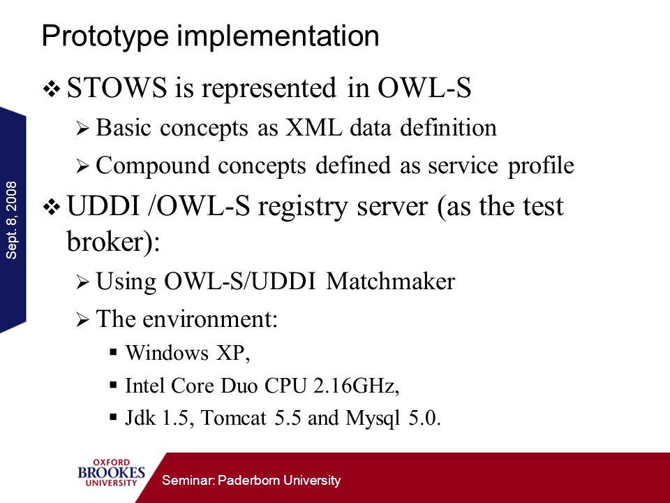 Sept. 8, 2008 Seminar: Paderborn University Prototype implementation STOWS is represented in OWL-S Basic concepts as XML data definition Compound conc