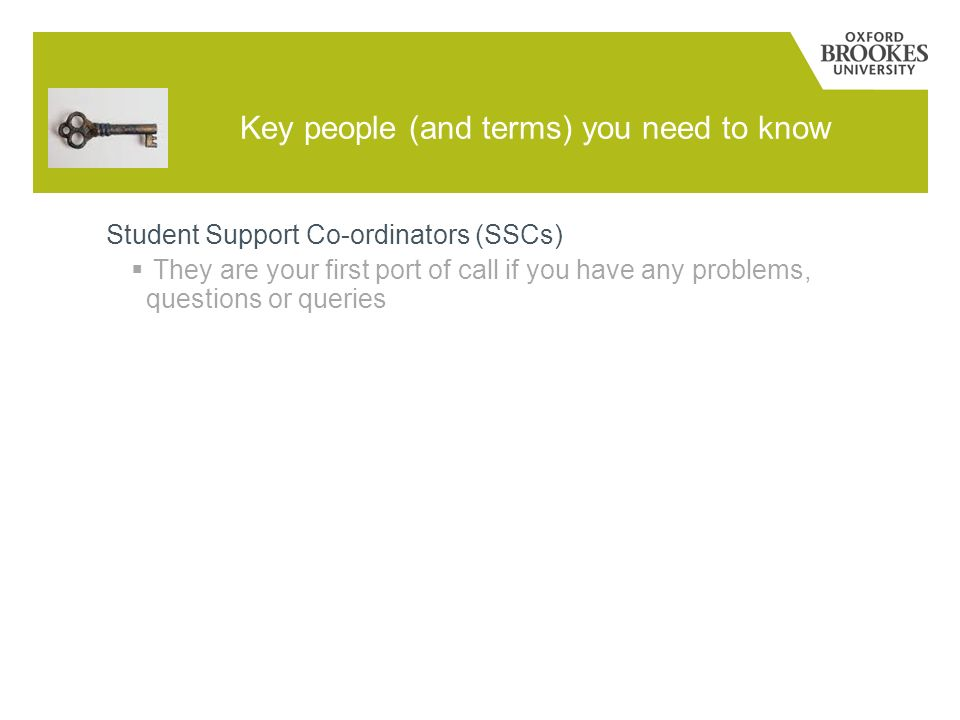 Key people (and terms) you need to know Student Support Co-ordinators (SSCs) They are your first port of call if you have any problems, questions or q