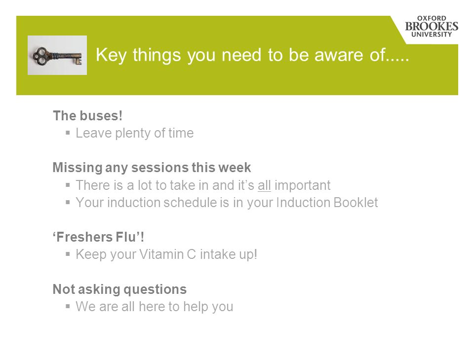 Key things you need to be aware of..... The buses! Leave plenty of time Missing any sessions this week There is a lot to take in and its all important