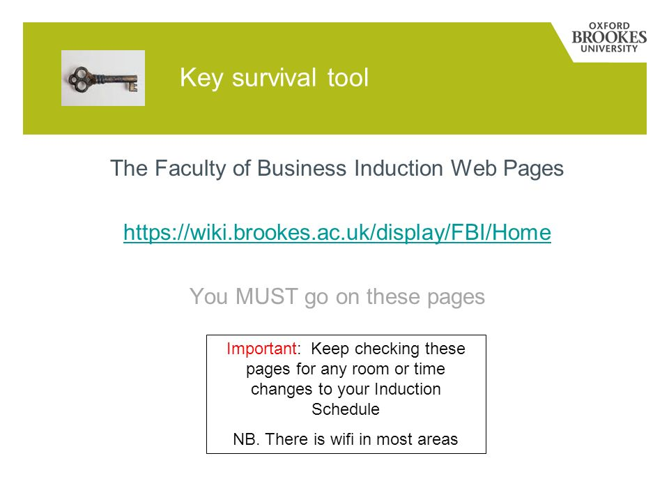Key survival tool The Faculty of Business Induction Web Pages https://wiki.brookes.ac.uk/display/FBI/Home You MUST go on these pages Important: Keep c