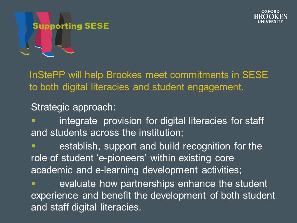 Supporting SESE Strategic approach: integrate provision for digital literacies for staff and students across the institution; establish, support and build recognition for the role of student e-pioneers within existing core academic and e-learning development activities; evaluate how partnerships enhance the student experience and benefit the development of both student and staff digital literacies.