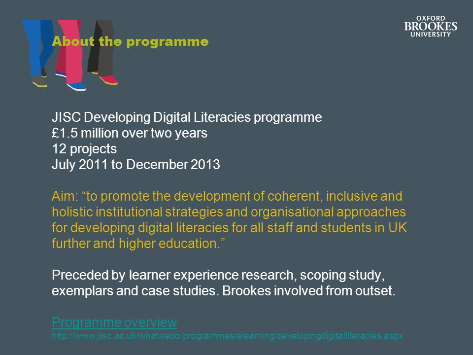 About the programme JISC Developing Digital Literacies programme £1.5 million over two years 12 projects July 2011 to December 2013 Aim: to promote the development of coherent, inclusive and holistic institutional strategies and organisational approaches for developing digital literacies for all staff and students in UK further and higher education.