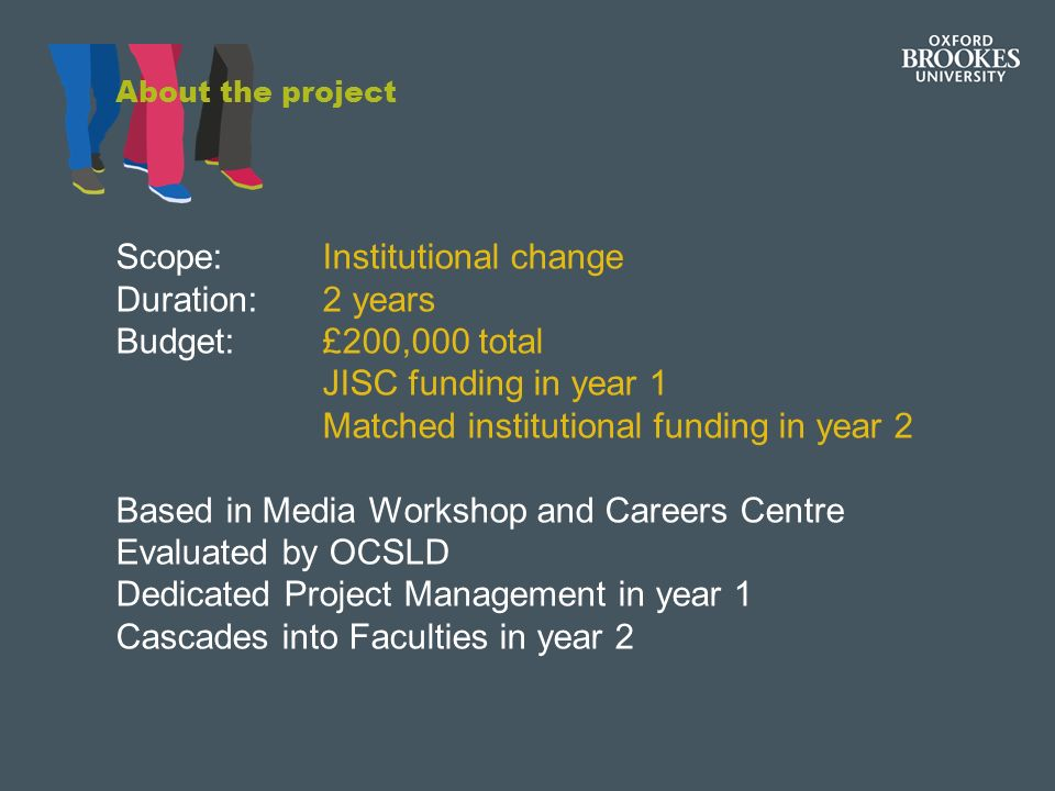 About the project Scope: Institutional change Duration: 2 years Budget: £200,000 total JISC funding in year 1 Matched institutional funding in year 2 Based in Media Workshop and Careers Centre Evaluated by OCSLD Dedicated Project Management in year 1 Cascades into Faculties in year 2