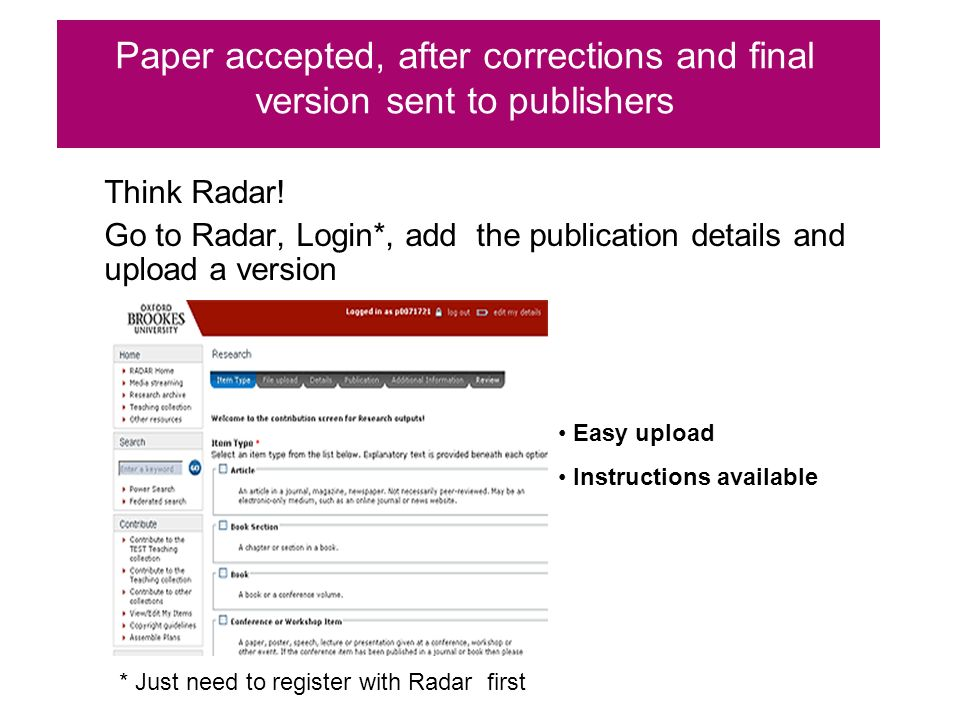 Think Radar! Go to Radar, Login*, add the publication details and upload a version Paper accepted, after corrections and final version sent to publish