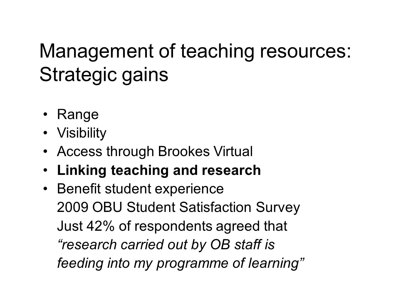 Range Visibility Access through Brookes Virtual Linking teaching and research Benefit student experience 2009 OBU Student Satisfaction Survey Just 42% of respondents agreed that research carried out by OB staff is feeding into my programme of learning Management of teaching resources: Strategic gains