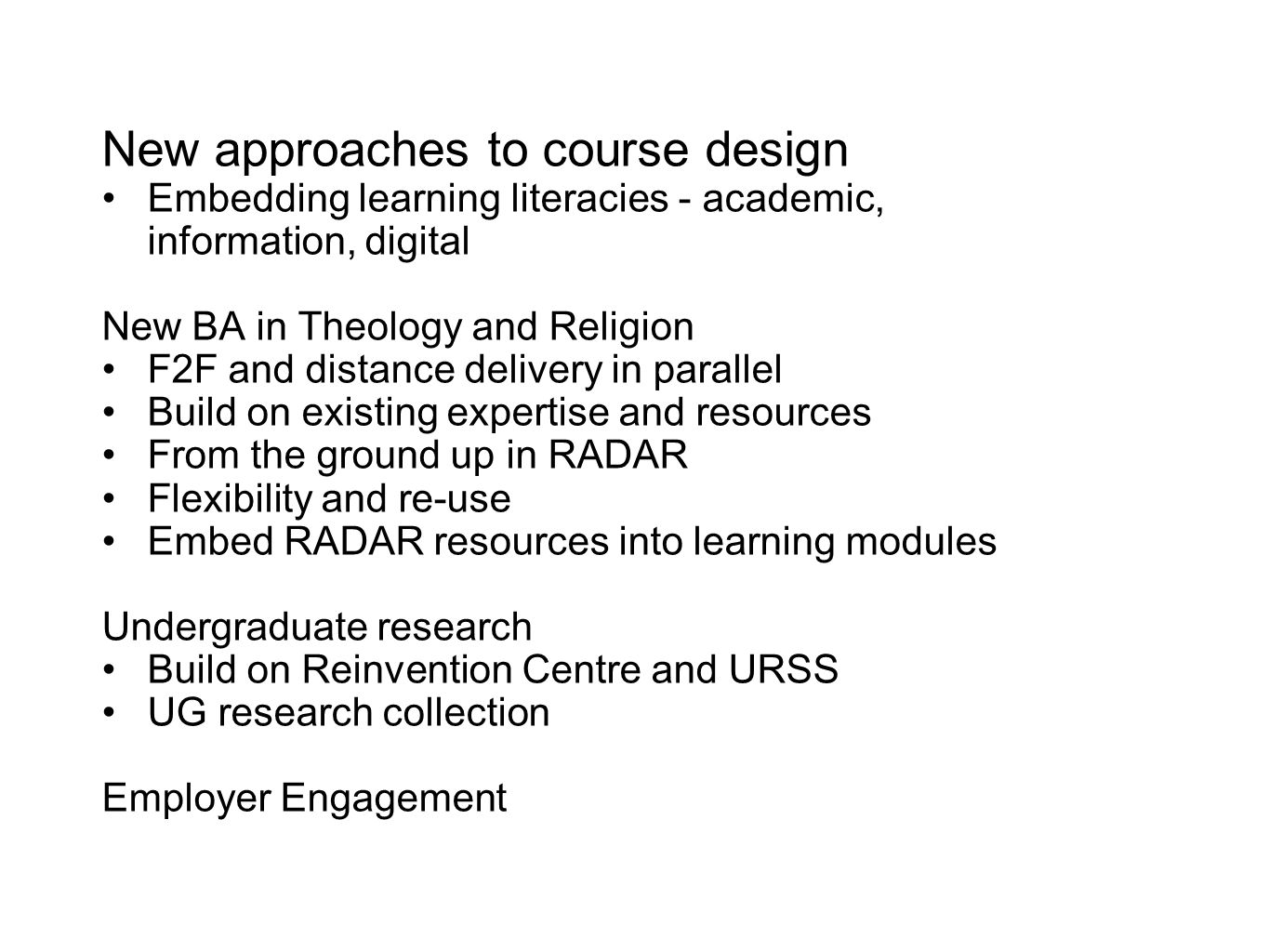 New approaches to course design Embedding learning literacies - academic, information, digital New BA in Theology and Religion F2F and distance delivery in parallel Build on existing expertise and resources From the ground up in RADAR Flexibility and re-use Embed RADAR resources into learning modules Undergraduate research Build on Reinvention Centre and URSS UG research collection Employer Engagement