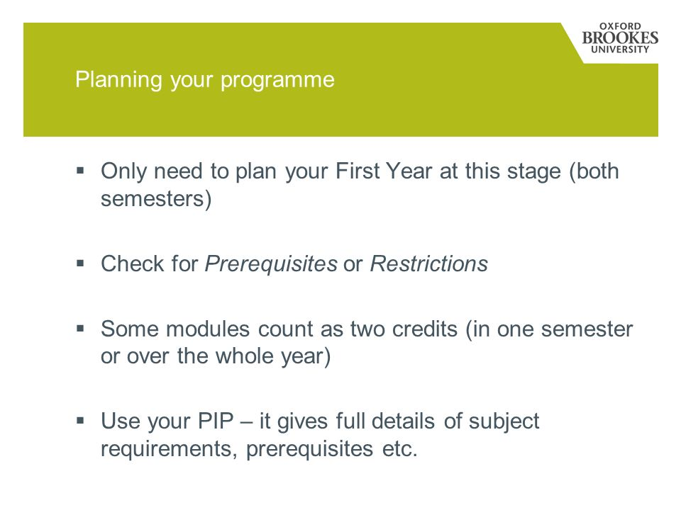 Planning your programme Only need to plan your First Year at this stage (both semesters) Check for Prerequisites or Restrictions Some modules count as two credits (in one semester or over the whole year) Use your PIP – it gives full details of subject requirements, prerequisites etc.