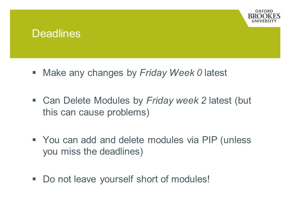Deadlines Make any changes by Friday Week 0 latest Can Delete Modules by Friday week 2 latest (but this can cause problems) You can add and delete modules via PIP (unless you miss the deadlines) Do not leave yourself short of modules!