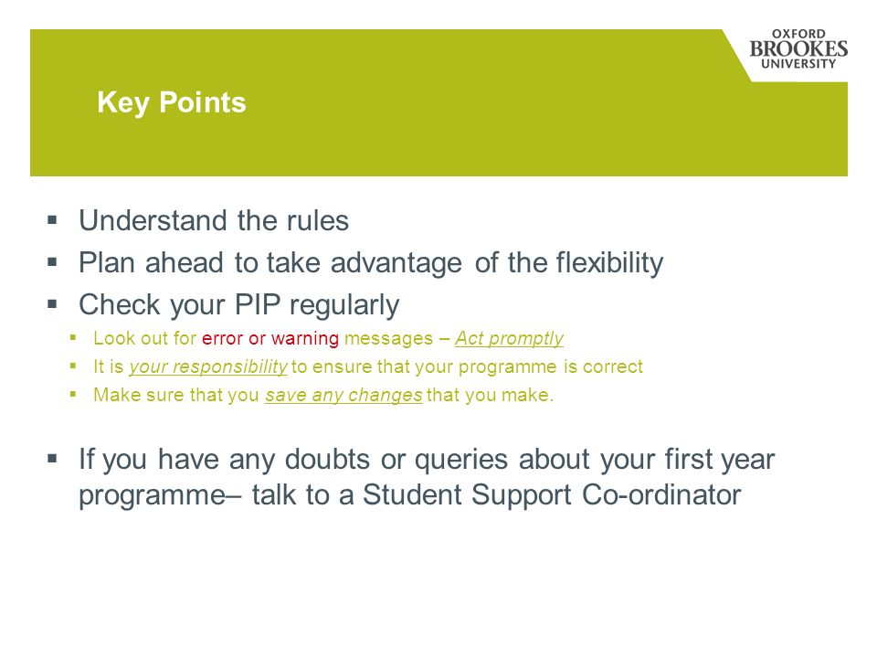 Key Points Understand the rules Plan ahead to take advantage of the flexibility Check your PIP regularly Look out for error or warning messages – Act promptly It is your responsibility to ensure that your programme is correct Make sure that you save any changes that you make.