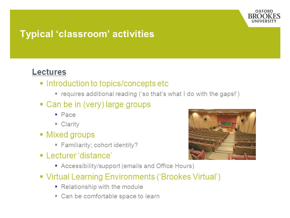 Typical classroom activities Lectures Introduction to topics/concepts etc requires additional reading (so thats what I do with the gaps!) Can be in (very) large groups Pace Clarity Mixed groups Familiarity; cohort identity.